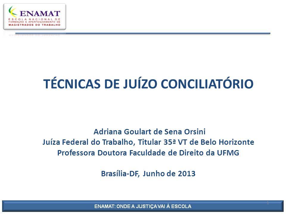 TÉCNICAS DE JUÍZO CONCILIATÓRIO Adriana Goulart de Sena Orsini Juíza Federal do Trabalho, Titular 35ª VT de Belo Horizonte Professora Doutora Faculdad