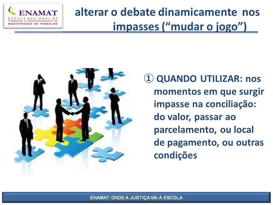 alterar o debate dinamicamente nos impasses (mudar o jogo) QUANDO UTILIZAR: nos momentos em que surgir impasse na conciliação: do valor, passar ao par