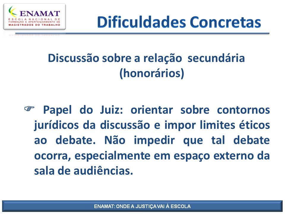 Discussão sobre a relação secundária (honorários) Papel do Juiz: orientar sobre contornos jurídicos da discussão e impor limites éticos ao debate. Não