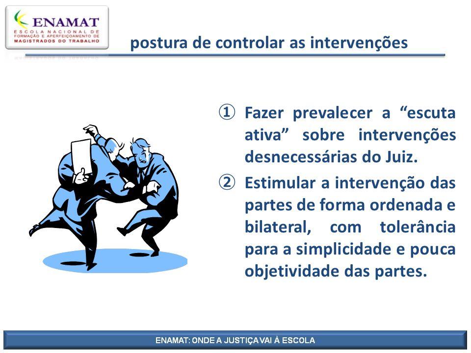 postura de controlar as intervenções Fazer prevalecer a escuta ativa sobre intervenções desnecessárias do Juiz. Estimular a intervenção das partes de