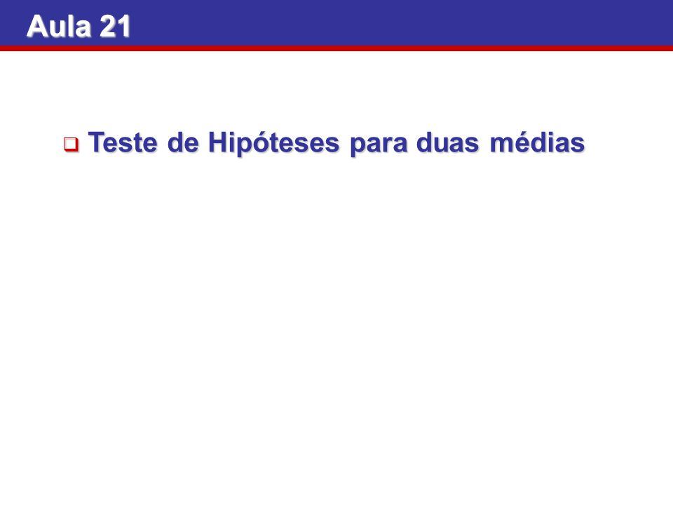 Aula 21 Teste de Hipóteses para duas médias Teste de Hipóteses para duas médias