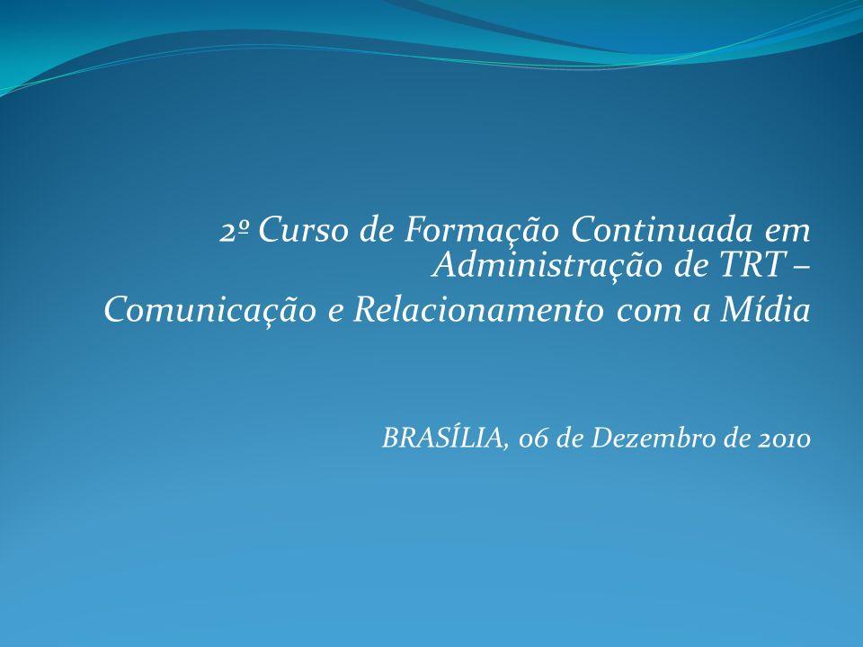 2º Curso de Formação Continuada em Administração de TRT – Comunicação e Relacionamento com a Mídia BRASÍLIA, 06 de Dezembro de 2010