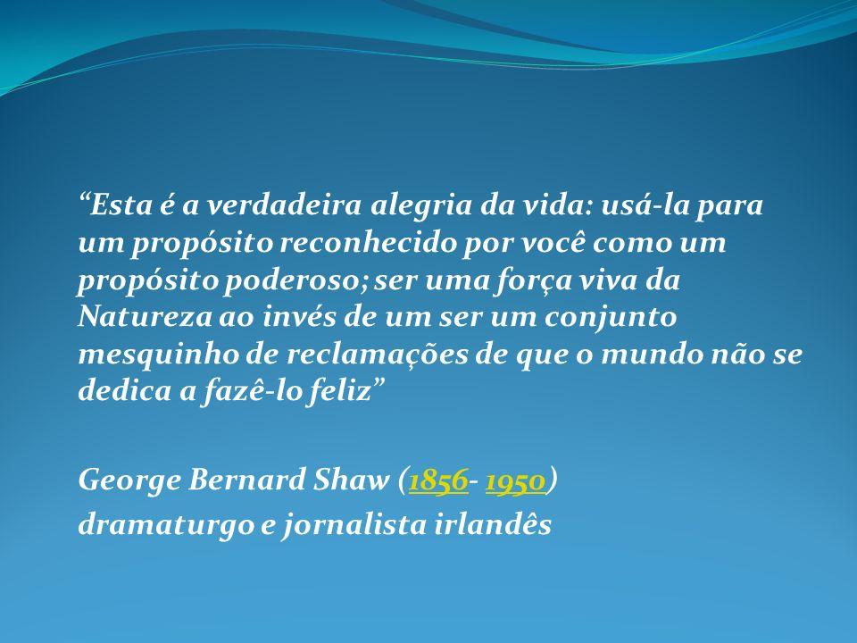 Esta é a verdadeira alegria da vida: usá-la para um propósito reconhecido por você como um propósito poderoso; ser uma força viva da Natureza ao invés de um ser um conjunto mesquinho de reclamações de que o mundo não se dedica a fazê-lo feliz George Bernard Shaw (1856- 1950)18561950 dramaturgo e jornalista irlandês
