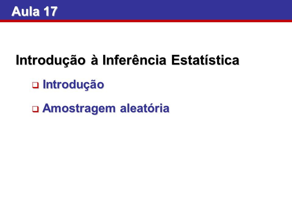 Aula 17 Introdução à Inferência Estatística Introdução Introdução Amostragem aleatória Amostragem aleatória