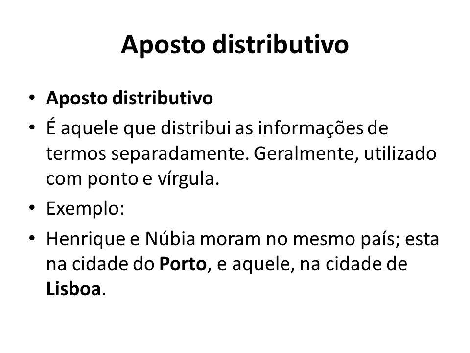 Aposto distributivo É aquele que distribui as informações de termos separadamente. Geralmente, utilizado com ponto e vírgula. Exemplo: Henrique e Núbi