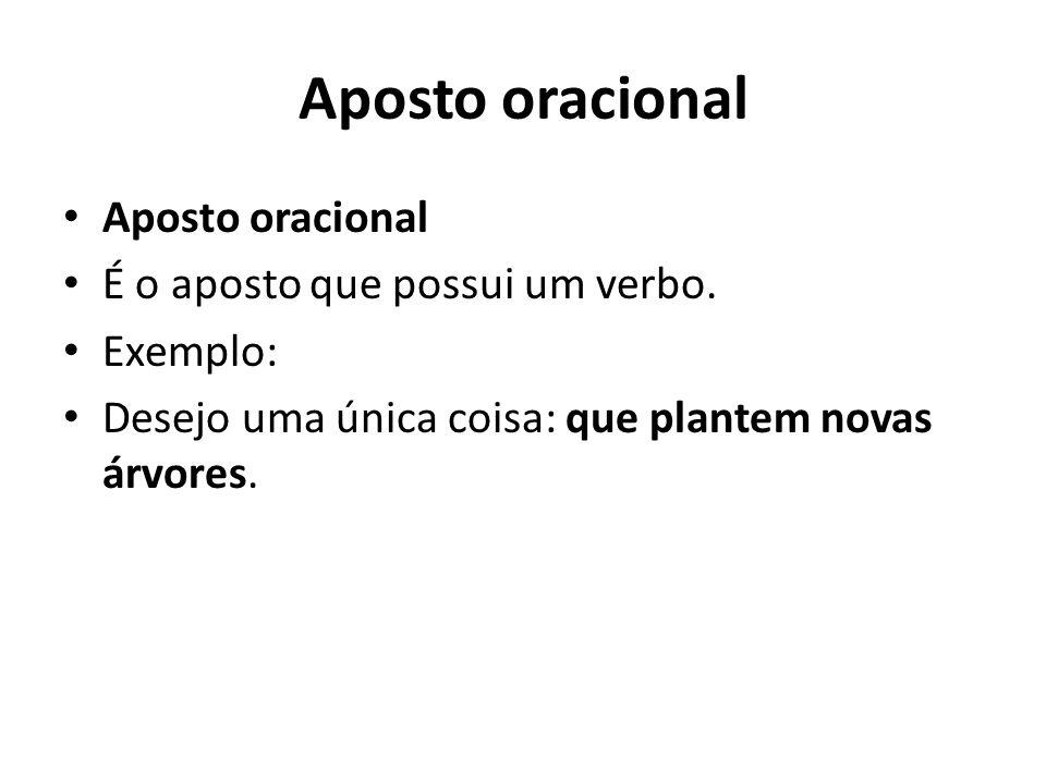 Aposto oracional É o aposto que possui um verbo. Exemplo: Desejo uma única coisa: que plantem novas árvores.