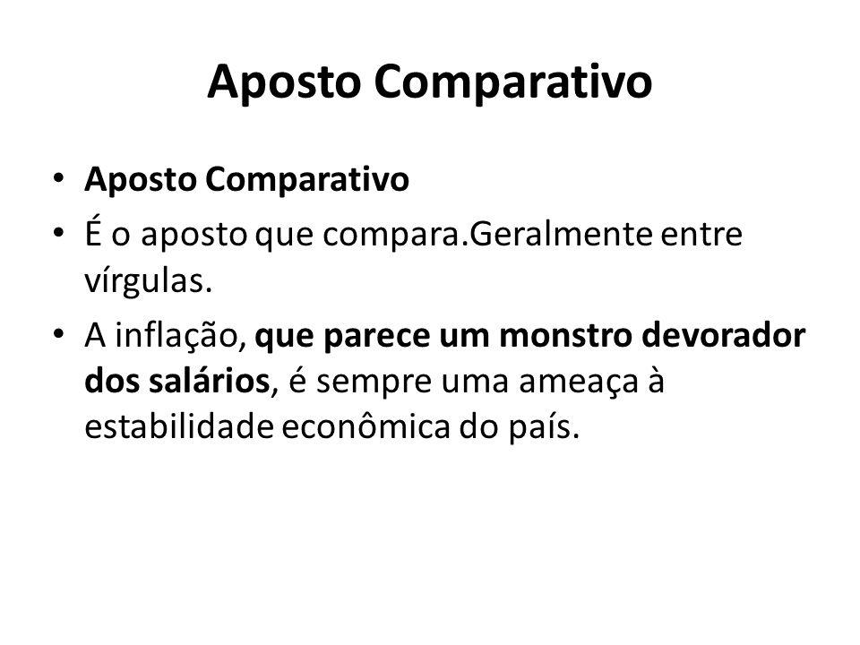 Aposto Comparativo É o aposto que compara.Geralmente entre vírgulas. A inflação, que parece um monstro devorador dos salários, é sempre uma ameaça à e