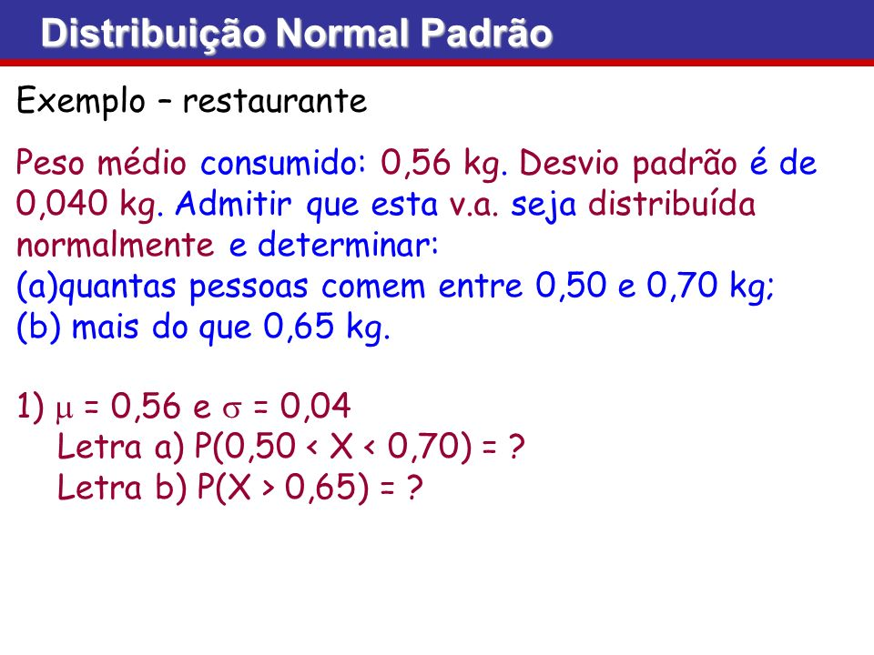 Exemplo – restaurante Peso médio consumido: 0,56 kg. Desvio padrão é de 0,040 kg. Admitir que esta v.a. seja distribuída normalmente e determinar: (a)