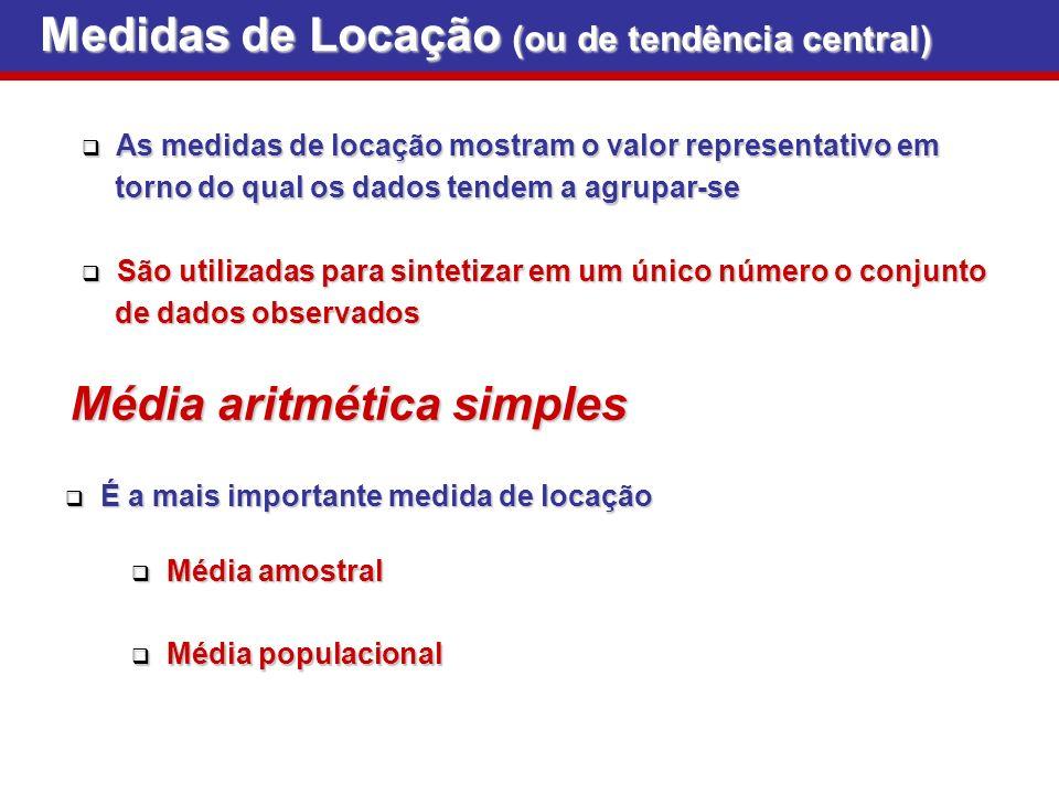 Medidas de Locação (ou de tendência central) São utilizadas para sintetizar em um único número o conjunto São utilizadas para sintetizar em um único número o conjunto de dados observados de dados observados As medidas de locação mostram o valor representativo em As medidas de locação mostram o valor representativo em torno do qual os dados tendem a agrupar-se torno do qual os dados tendem a agrupar-se Média aritmética simples É a mais importante medida de locação É a mais importante medida de locação Média amostral Média amostral Média populacional Média populacional