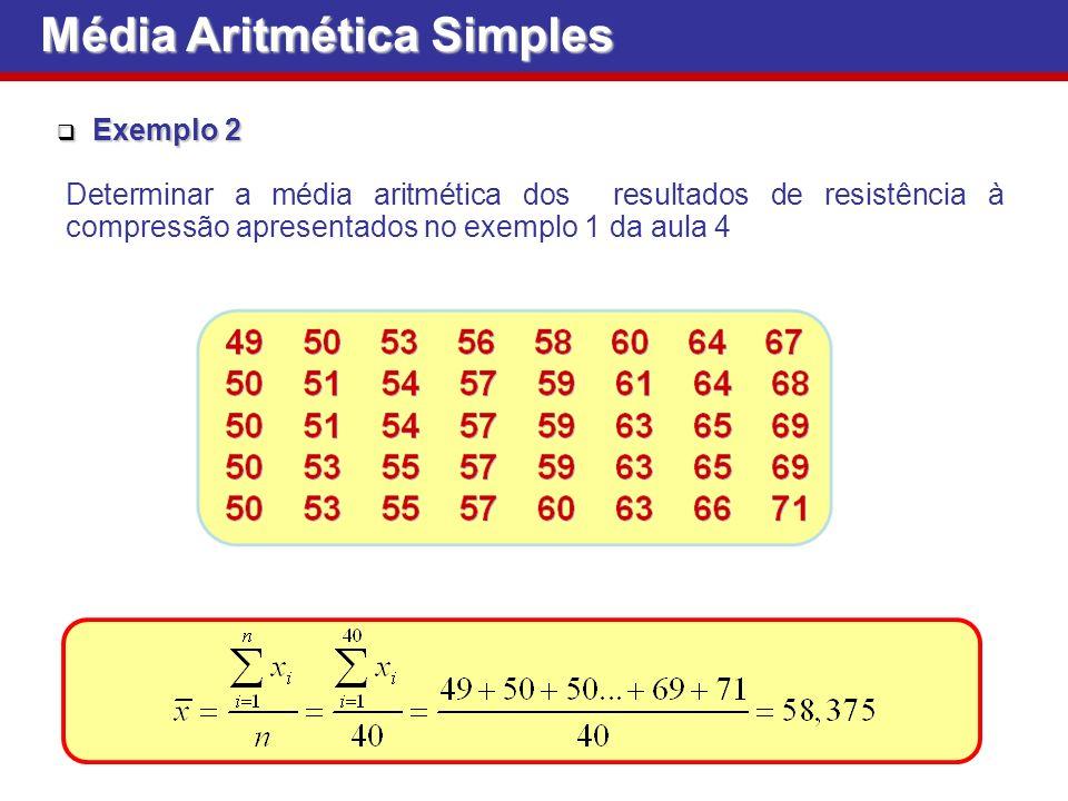 Exemplo 2 Exemplo 2 Determinar a média aritmética dos resultados de resistência à compressão apresentados no exemplo 1 da aula 4 Média Aritmética Simples