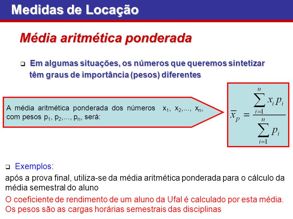 Medidas de Locação Em algumas situações, os números que queremos sintetizar Em algumas situações, os números que queremos sintetizar têm graus de importância (pesos) diferentes têm graus de importância (pesos) diferentes Média aritmética ponderada A média aritmética ponderada dos números x 1, x 2,..., x n, com pesos p 1, p 2,..., p n, será: Exemplos: após a prova final, utiliza-se da média aritmética ponderada para o cálculo da média semestral do aluno O coeficiente de rendimento de um aluno da Ufal é calculado por esta média.