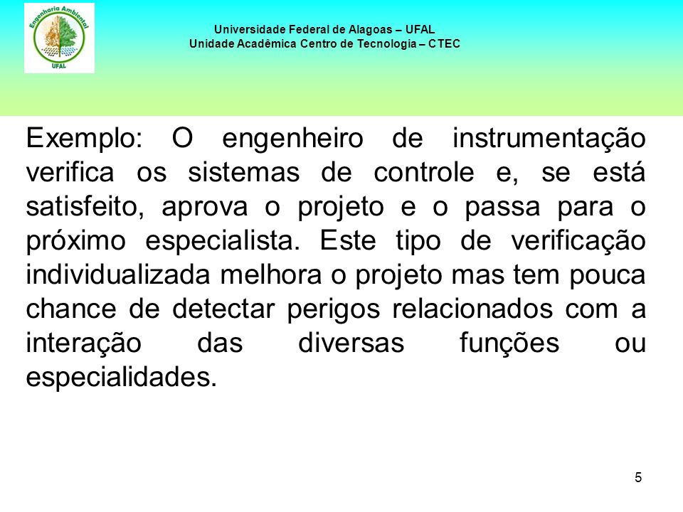6 Universidade Federal de Alagoas – UFAL Unidade Acadêmica Centro de Tecnologia – CTEC O HazOp é efetivo na identificação de incidentes previsíveis, mas também é capaz de identificar as mais sutis combinações que levam a eventos pouco esperados.
