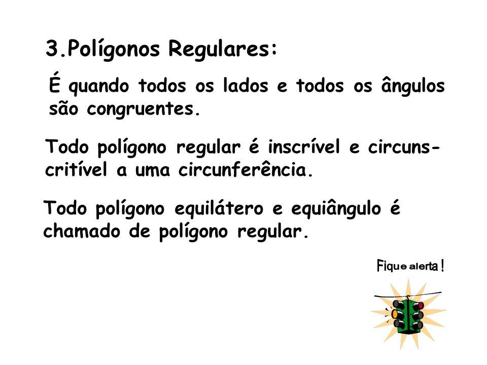 3.Polígonos Regulares: É quando todos os lados e todos os ângulos são congruentes. Todo polígono regular é inscrível e circuns- critível a uma circunf