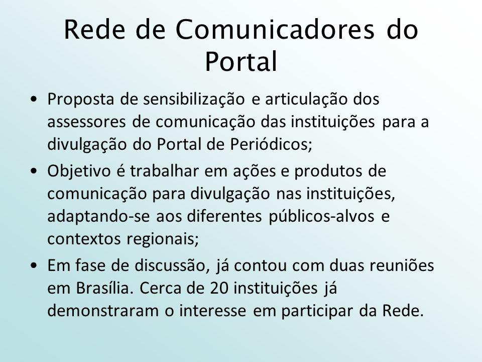 Rede de Comunicadores do Portal Proposta de sensibilização e articulação dos assessores de comunicação das instituições para a divulgação do Portal de Periódicos; Objetivo é trabalhar em ações e produtos de comunicação para divulgação nas instituições, adaptando-se aos diferentes públicos-alvos e contextos regionais; Em fase de discussão, já contou com duas reuniões em Brasília.