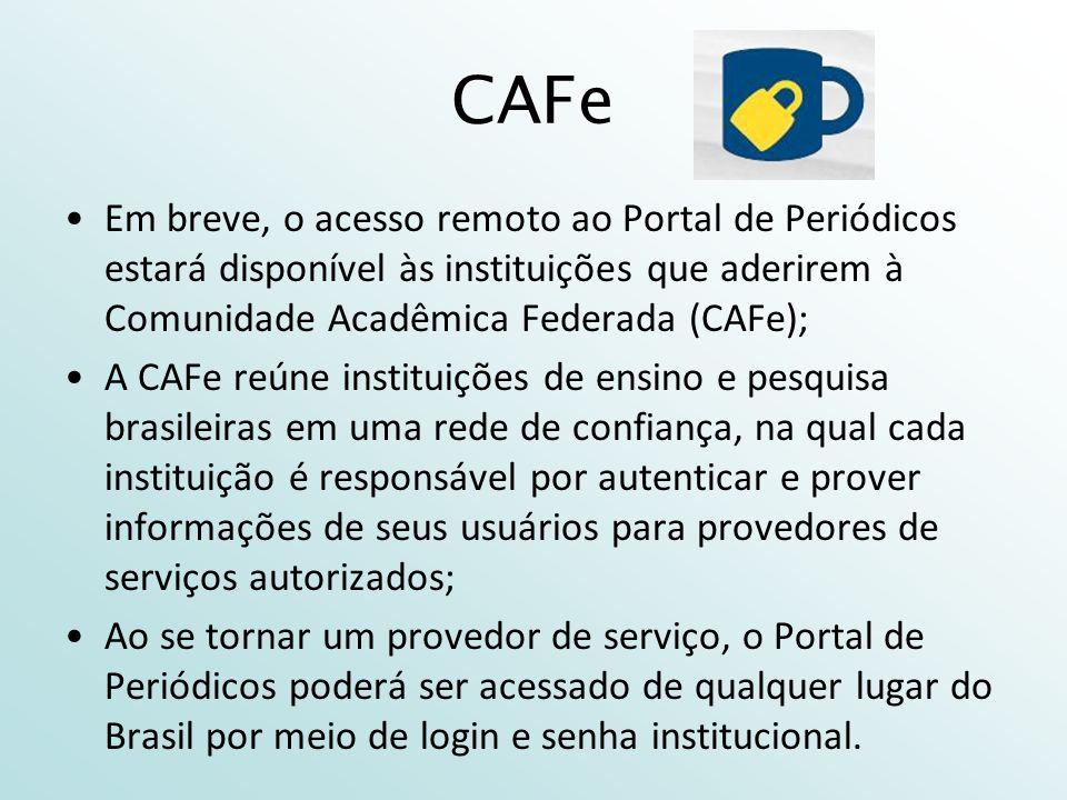 CAFe Em breve, o acesso remoto ao Portal de Periódicos estará disponível às instituições que aderirem à Comunidade Acadêmica Federada (CAFe); A CAFe reúne instituições de ensino e pesquisa brasileiras em uma rede de confiança, na qual cada instituição é responsável por autenticar e prover informações de seus usuários para provedores de serviços autorizados; Ao se tornar um provedor de serviço, o Portal de Periódicos poderá ser acessado de qualquer lugar do Brasil por meio de login e senha institucional.