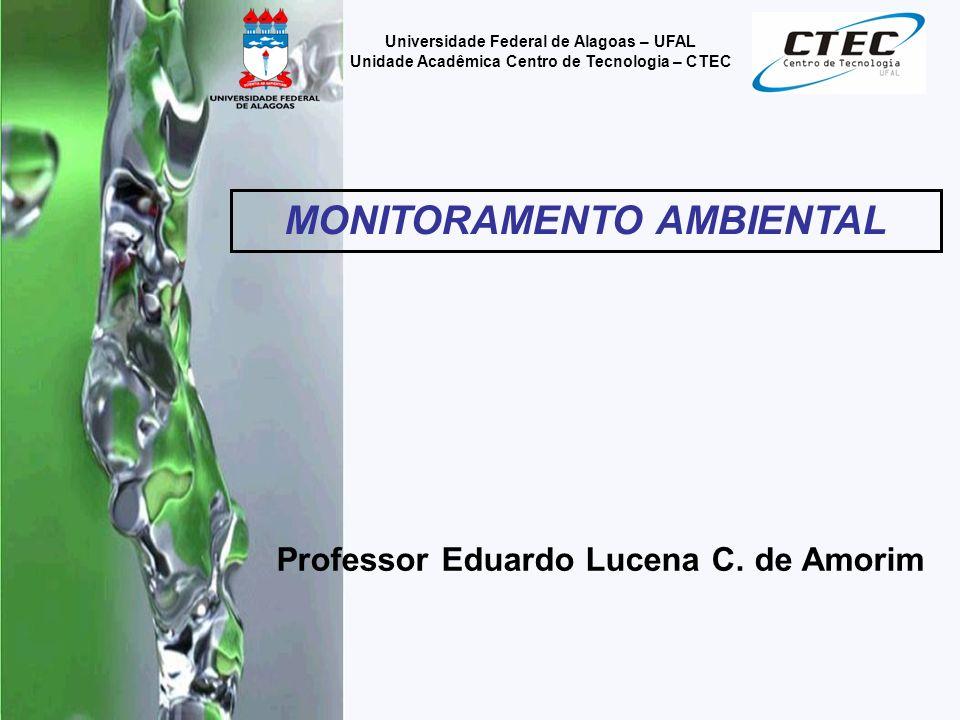 Professor Eduardo Lucena C. de Amorim Universidade Federal de Alagoas – UFAL Unidade Acadêmica Centro de Tecnologia – CTEC MONITORAMENTO AMBIENTAL