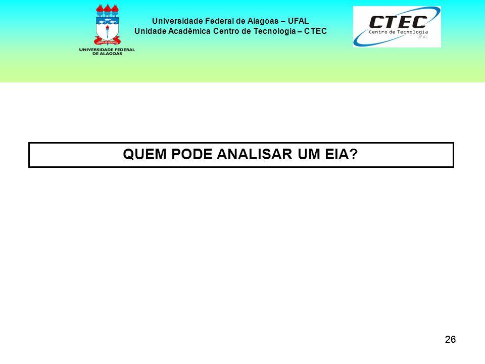 26 Universidade Federal de Alagoas – UFAL Unidade Acadêmica Centro de Tecnologia – CTEC QUEM PODE ANALISAR UM EIA?