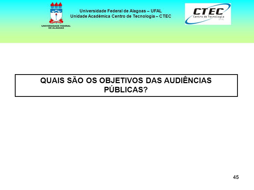 45 Universidade Federal de Alagoas – UFAL Unidade Acadêmica Centro de Tecnologia – CTEC QUAIS SÃO OS OBJETIVOS DAS AUDIÊNCIAS PÚBLICAS?