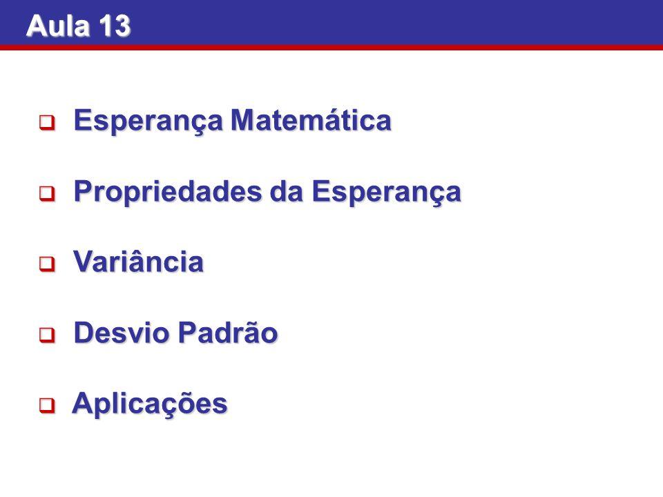 Aula 13 Esperança Matemática Esperança Matemática Propriedades da Esperança Propriedades da Esperança Variância Variância Desvio Padrão Desvio Padrão