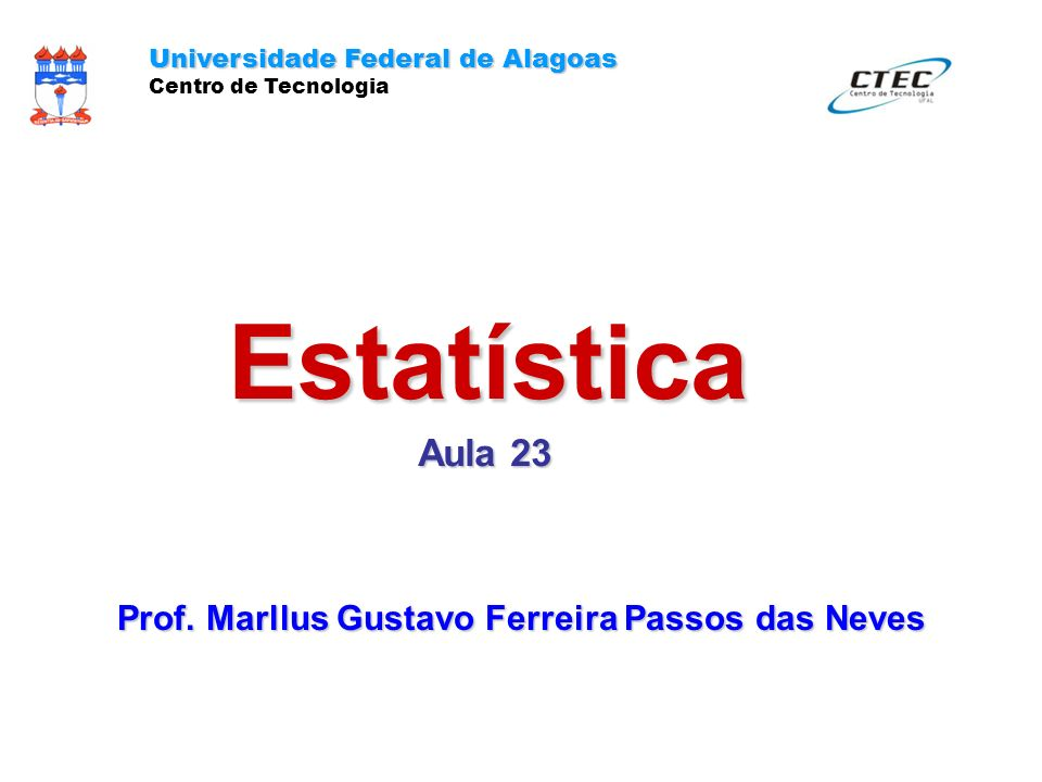 Estatística Aula 23 Universidade Federal de Alagoas Centro de Tecnologia Prof. Marllus Gustavo Ferreira Passos das Neves