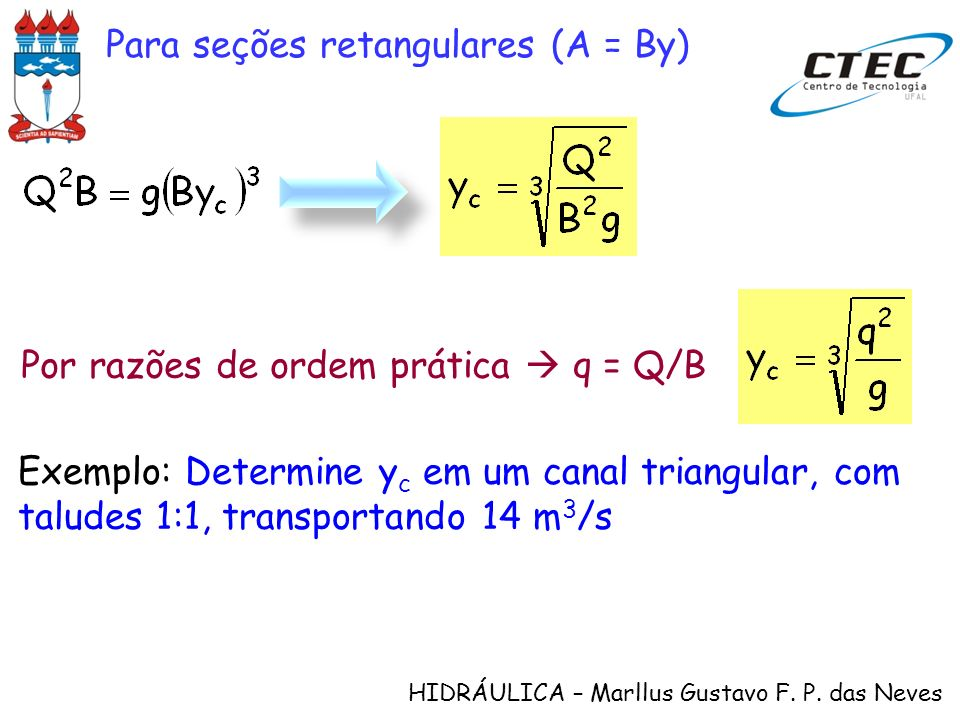 HIDRÁULICA – Marllus Gustavo F. P. das Neves Para seções retangulares (A = By) Por razões de ordem prática q = Q/B Exemplo: Determine y c em um canal