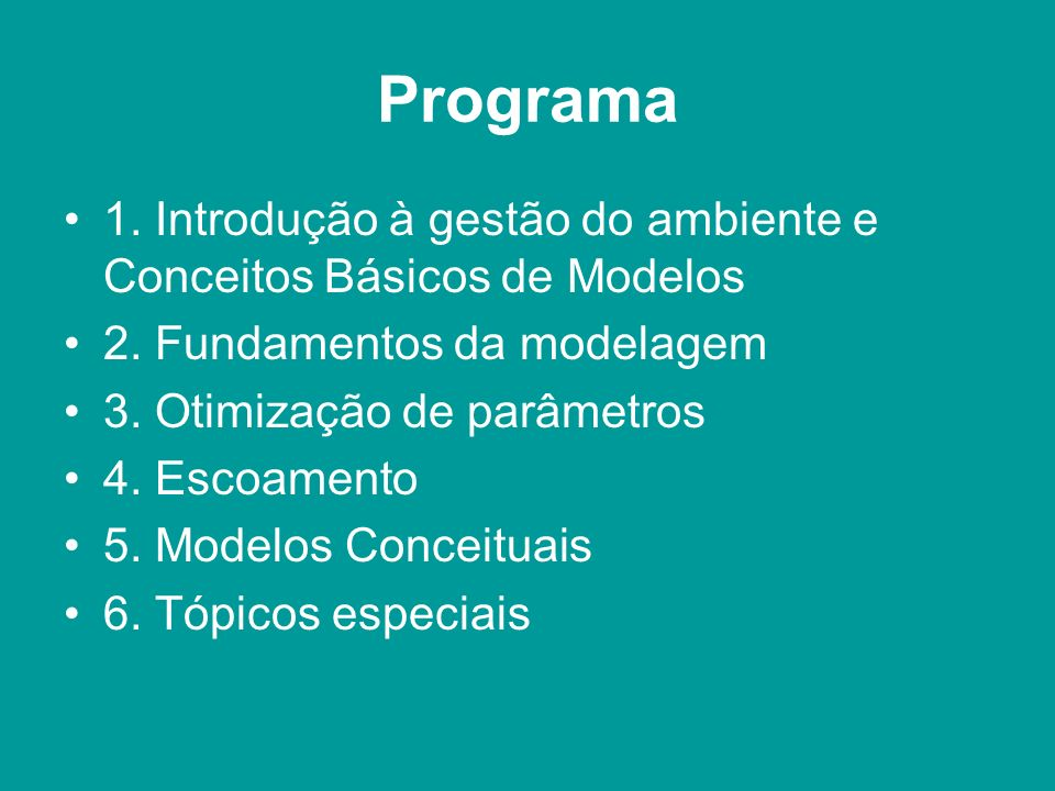 Programa 1. Introdução à gestão do ambiente e Conceitos Básicos de Modelos 2. Fundamentos da modelagem 3. Otimização de parâmetros 4. Escoamento 5. Mo