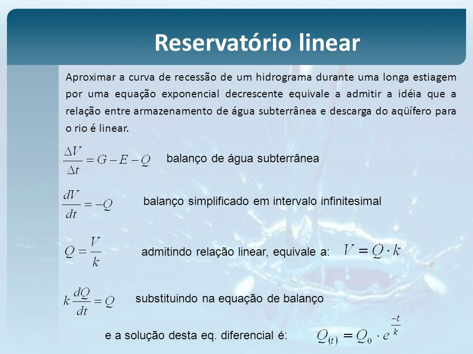 Aproximar a curva de recessão de um hidrograma durante uma longa estiagem por uma equação exponencial decrescente equivale a admitir a idéia que a relação entre armazenamento de água subterrânea e descarga do aqüífero para o rio é linear.