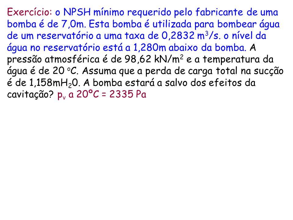 Exercício: o NPSH mínimo requerido pelo fabricante de uma bomba é de 7,0m. Esta bomba é utilizada para bombear água de um reservatório a uma taxa de 0