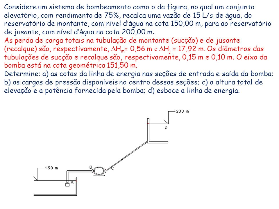 Considere um sistema de bombeamento como o da figura, no qual um conjunto elevat ó rio, com rendimento de 75%, recalca uma vazão de 15 L/s de á gua, d