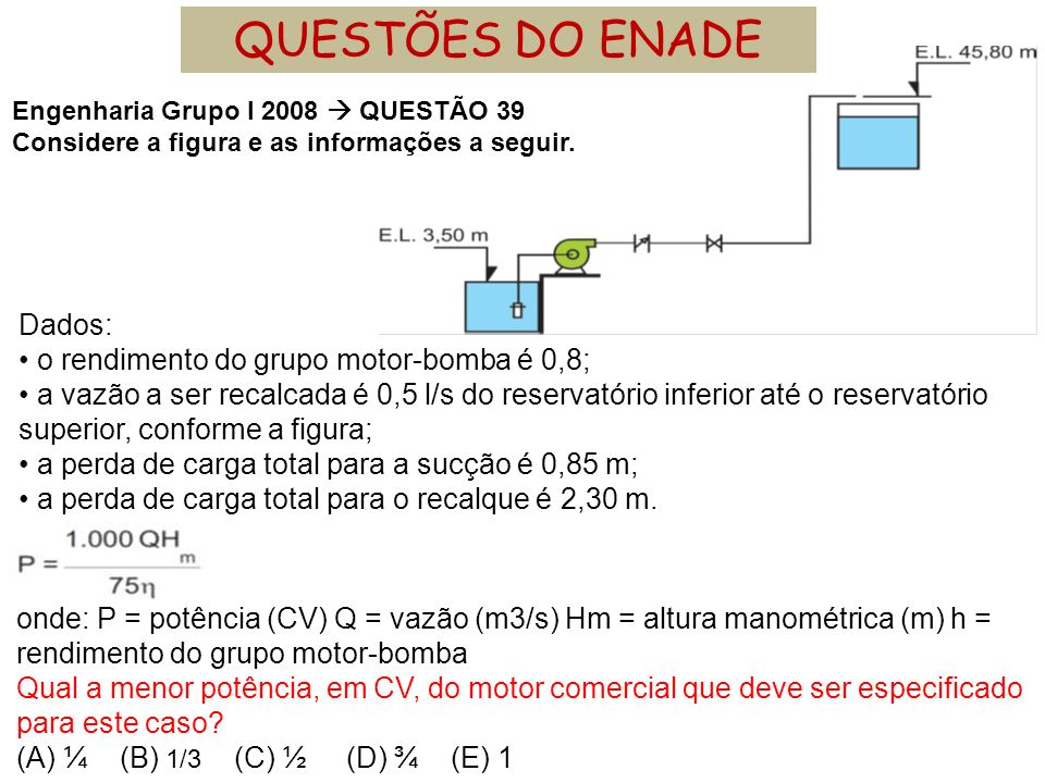 Engenharia Grupo I 2008 QUESTÃO 39 Considere a figura e as informações a seguir. Dados: o rendimento do grupo motor-bomba é 0,8; a vazão a ser recalca
