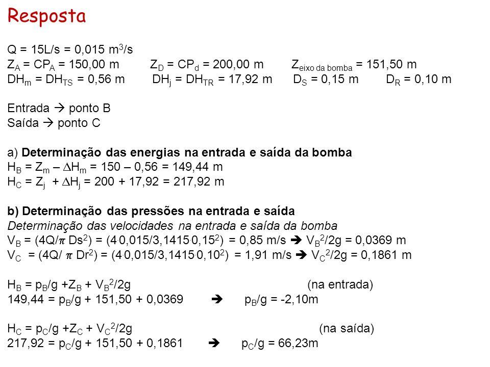 Resposta Q = 15L/s = 0,015 m 3 /s Z A = CP A = 150,00 m Z D = CP d = 200,00 m Z eixo da bomba = 151,50 m DH m = DH TS = 0,56 m DH j = DH TR = 17,92 m
