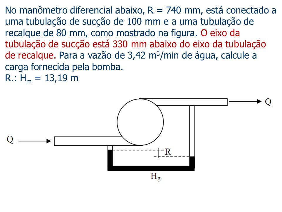 No manômetro diferencial abaixo, R = 740 mm, está conectado a uma tubulação de sucção de 100 mm e a uma tubulação de recalque de 80 mm, como mostrado