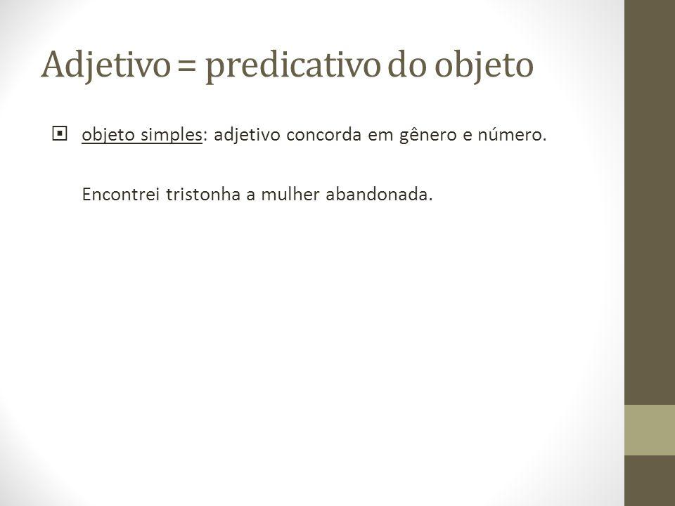Adjetivo = predicativo do objeto objeto simples: adjetivo concorda em gênero e número. Encontrei tristonha a mulher abandonada.