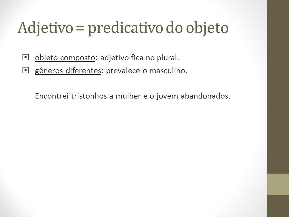 Adjetivo = predicativo do objeto objeto composto: adjetivo fica no plural. gêneros diferentes: prevalece o masculino. Encontrei tristonhos a mulher e