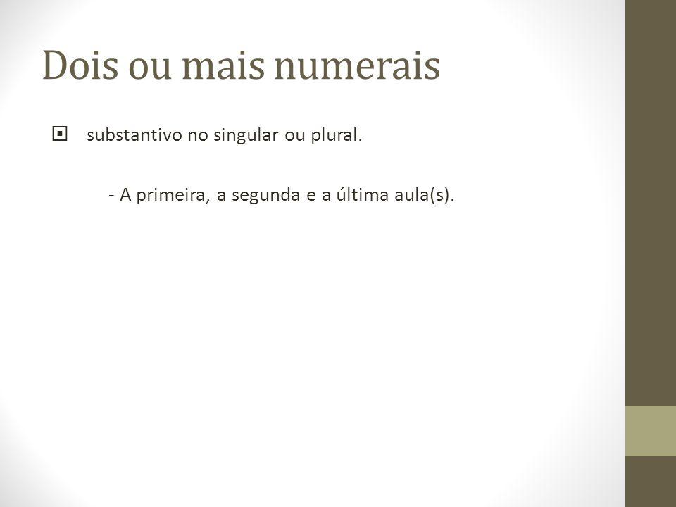 Dois ou mais numerais substantivo no singular ou plural. - A primeira, a segunda e a última aula(s).