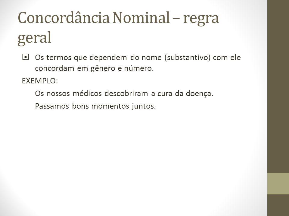 Concordância Nominal – regra geral Os termos que dependem do nome (substantivo) com ele concordam em gênero e número. EXEMPLO: Os nossos médicos desco
