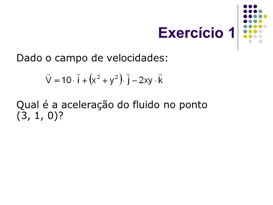 Exercício 1 Dado o campo de velocidades: Qual é a aceleração do fluido no ponto (3, 1, 0)?