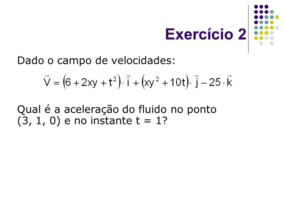 Exercício 2 Dado o campo de velocidades: Qual é a aceleração do fluido no ponto (3, 1, 0) e no instante t = 1?