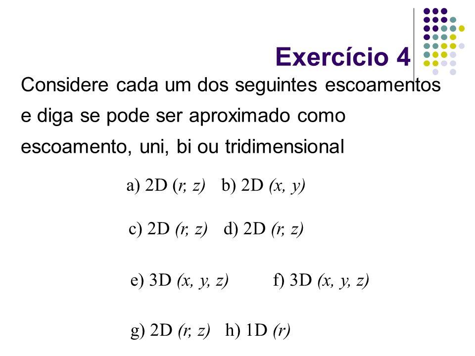 Considere cada um dos seguintes escoamentos e diga se pode ser aproximado como escoamento, uni, bi ou tridimensional g) 2D (r, z) h) 1D (r) a) 2D (r,