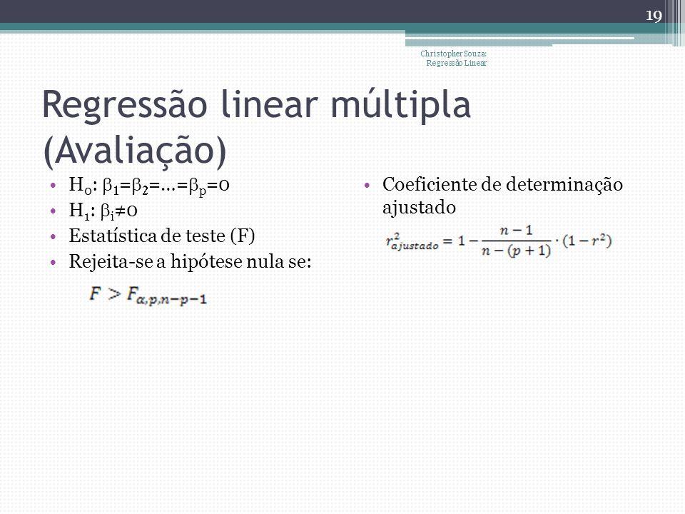 Christopher Souza: Regressão Linear 19 Regressão linear múltipla (Avaliação) H 0 : = =…= p =0 H 1 : i 0 Estatística de teste (F) Rejeita-se a hipótese