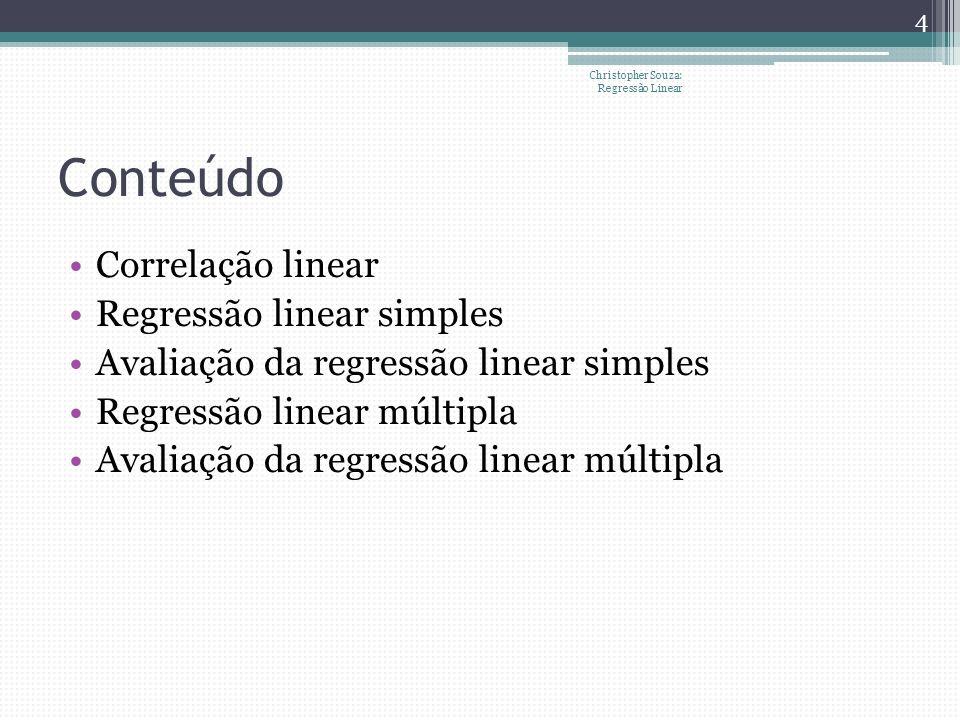 Correlação linear Mede o grau de variação conjunta de duas variáveis Diagramas de dispersão Não necessariamente causa e efeito Possibilidade de linearidade por trechos (segmentação) Christopher Souza: Regressão Linear 5