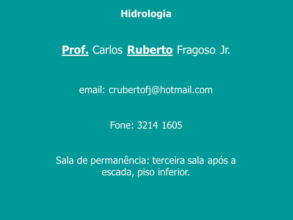 Hidrologia Prof. Carlos Ruberto Fragoso Jr. email: crubertofj@hotmail.com Fone: 3214 1605 Sala de permanência: terceira sala após a escada, piso infer