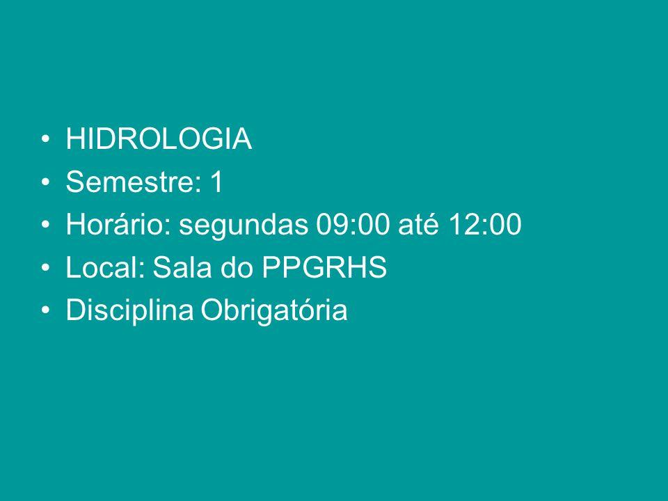 HIDROLOGIA Semestre: 1 Horário: segundas 09:00 até 12:00 Local: Sala do PPGRHS Disciplina Obrigatória