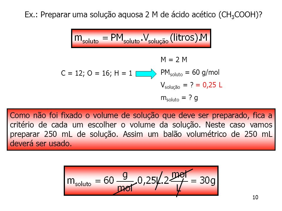 10 Ex.: Preparar uma solução aquosa 2 M de ácido acético (CH 3 COOH)? M = 2 M PM soluto = 60 g/mol V solução = ? = 0,25 L m soluto = ? g C = 12; O = 1