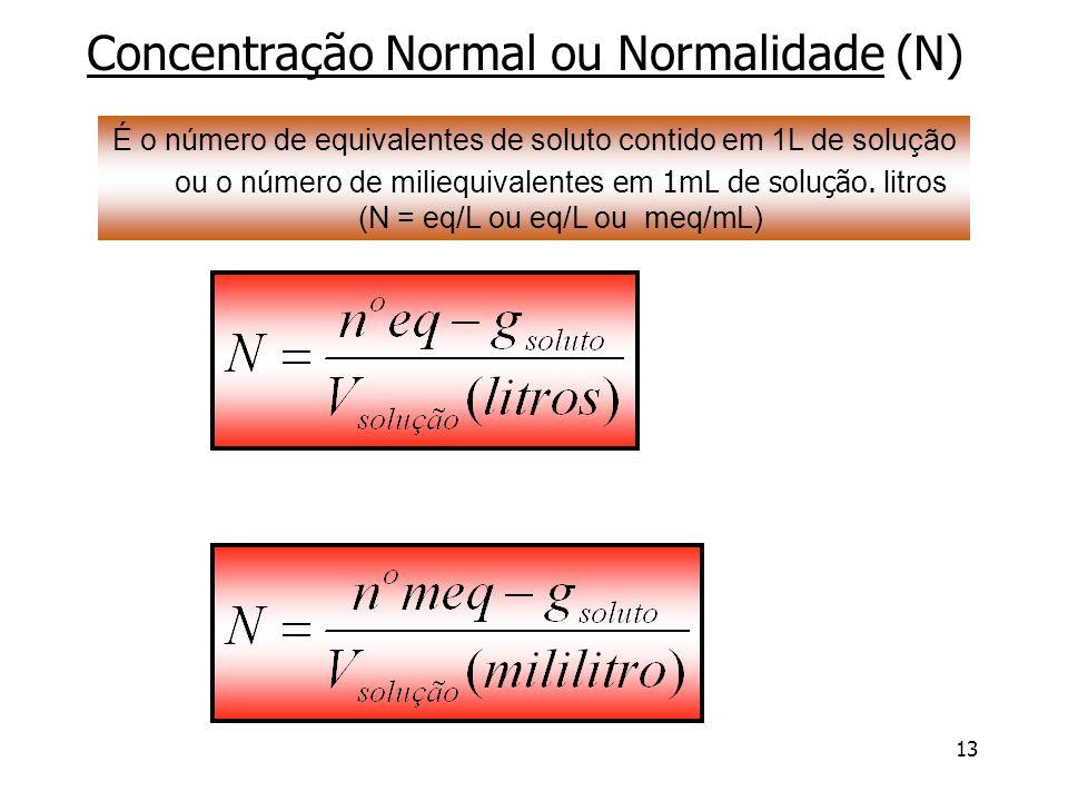 13 Concentração Normal ou Normalidade (N) É o número de equivalentes de soluto contido em 1L de solução ou o número de miliequivalentes em 1mL de solu