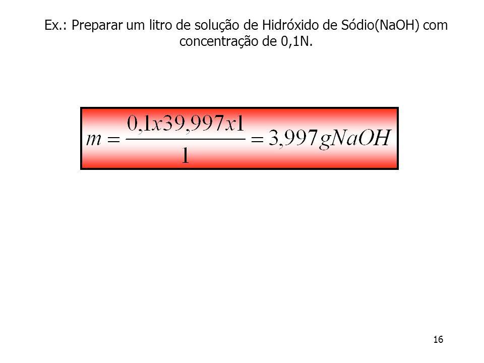 16 Ex.: Preparar um litro de solução de Hidróxido de Sódio(NaOH) com concentração de 0,1N.