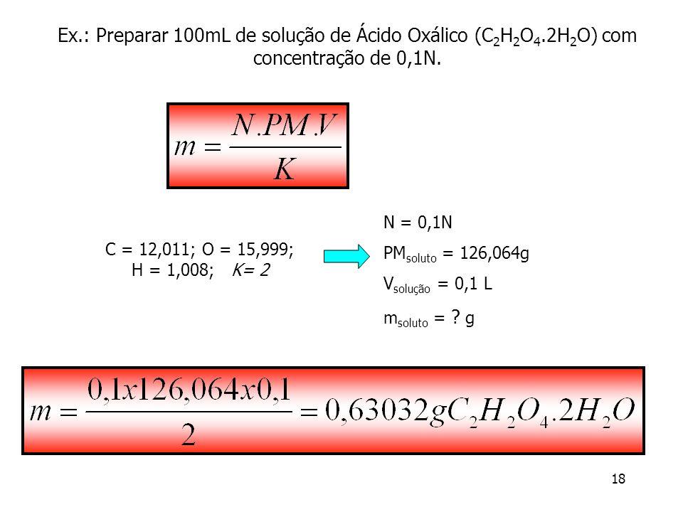 18 Ex.: Preparar 100mL de solução de Ácido Oxálico (C 2 H 2 O 4.2H 2 O) com concentração de 0,1N. N = 0,1N PM soluto = 126,064g V solução = 0,1 L m so