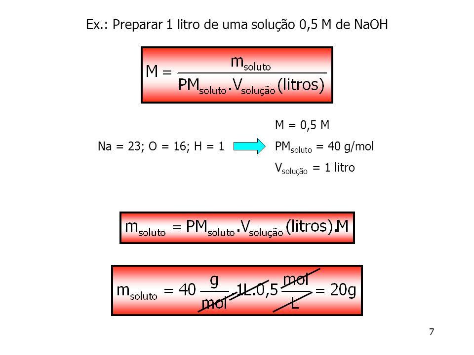 7 Ex.: Preparar 1 litro de uma solução 0,5 M de NaOH M = 0,5 M PM soluto = 40 g/mol V solução = 1 litro Na = 23; O = 16; H = 1
