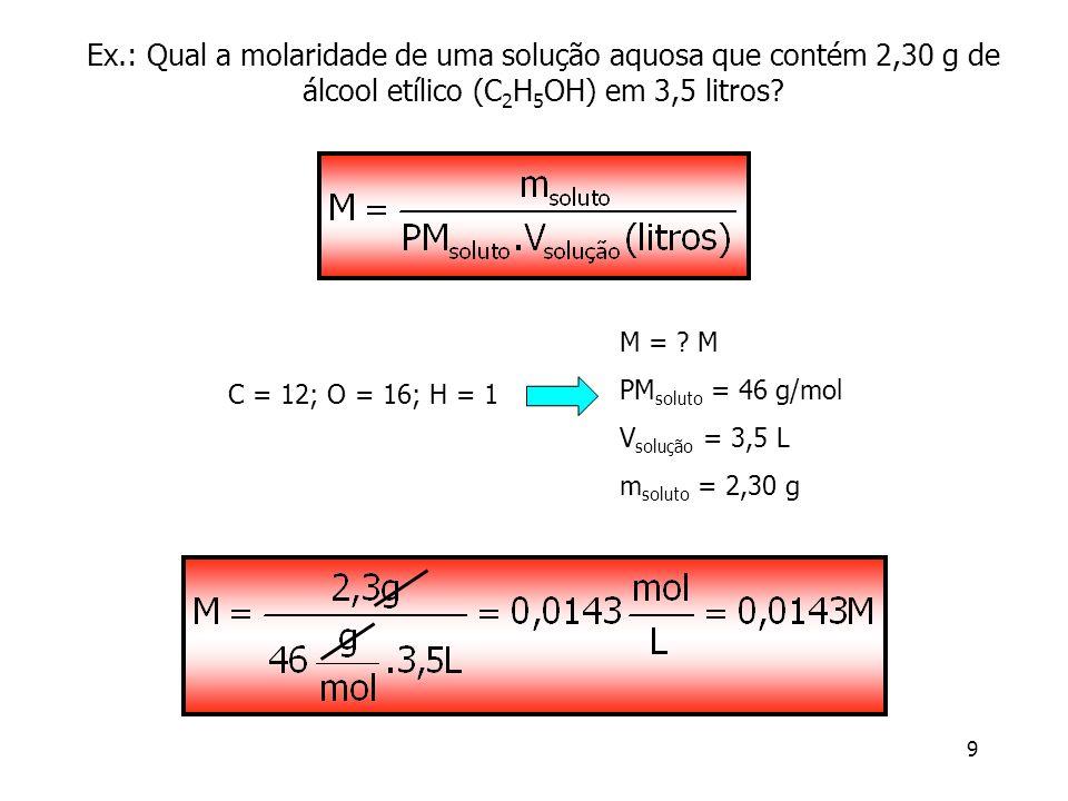 9 Ex.: Qual a molaridade de uma solução aquosa que contém 2,30 g de álcool etílico (C 2 H 5 OH) em 3,5 litros? M = ? M PM soluto = 46 g/mol V solução