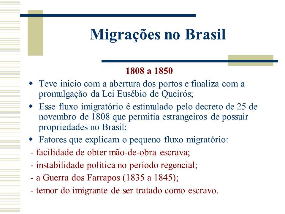 Migrações no Brasil 1808 a 1850 Teve inicio com a abertura dos portos e finaliza com a promulgação da Lei Eusébio de Queirós; Esse fluxo imigratório é estimulado pelo decreto de 25 de novembro de 1808 que permitia estrangeiros de possuir propriedades no Brasil; Fatores que explicam o pequeno fluxo migratório: - facilidade de obter mão-de-obra escrava; - instabilidade política no período regencial; - a Guerra dos Farrapos (1835 a 1845); - temor do imigrante de ser tratado como escravo.